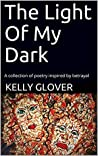 The Light Of My Dark: A collection of poetry inspired by betrayal