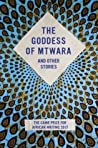 The Goddess of Mtwara and Other Stories: The Caine Prize for African Writing 2017