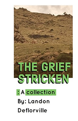 The Grief Stricken: A Collection of Poems, Short Stories and Non-Fiction