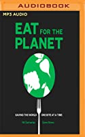 Eat for the Planet: Saving the World, One Bite at a Time
