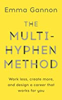 The Multi-Hyphen Method: Work less, create more, and design a career that works for you