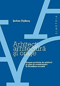 Arhitecţi, arhitectură şi oraşe: despre profesia de arhitect şi cum se construieşte în România recentă
