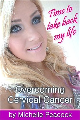 Time to take back my life: Overcoming cervical cancer by Michelle