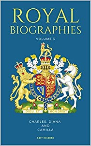 ROYAL BIOGRAPHIES VOLUME 3: Charles, Diana and Camilla - 3 Books in 1