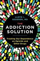 The Addiction Solution: Treating Our Dependence on Opioids and Other Drugs