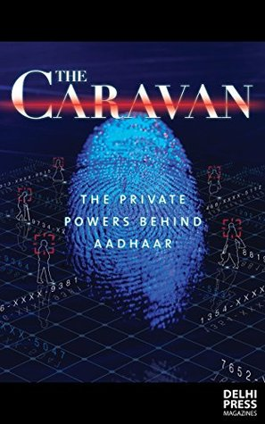 The New Oil- Aadhaar's mixing of public risk and private prof... by The Caravan Magazine