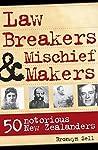 Law Breakers and Mischief Makers: 50 Notorious New Zealanders