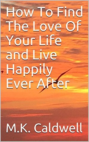 How To Find The Love Of Your Life and Live Happily Ever After