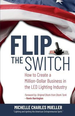 Flip the Switch: How to Create a Million-Dollar Business in the Lighting Industry