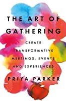 The Art of Gathering: Create Transformative Meetings, Events and Experiences