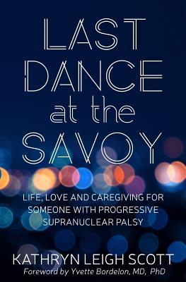 Last Dance at the Savoy: Life, Love and Caregiving for Someone with Progressive Supranuclear Palsy