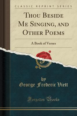 Thou Beside Me Singing, and Other Poems: A Book of Verses  by  George Frederic Viett