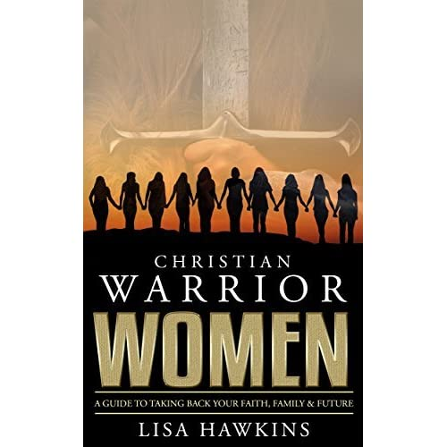 Read Christian Warrior Women A Guide To Taking Back Your Faith Family Future Christian Warrior Women Series Book 1 By Lisa Hawkins