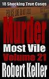 Murder Most Vile Volume 21: 18 Shocking True Crime Murder Cases