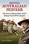 Bristol's Australian Pioneer: The Story of Robert Bush and His Bishop's Knoll Wwl Hospital