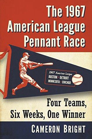 The 1967 American League Pennant Race: Four Teams, Six Weeks, One Winner