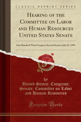 Hearing of the Committee on Labor and Human Resources United States Senate: One Hundred Third Congress Second Session, July 22, 1994 (Classic Reprint)