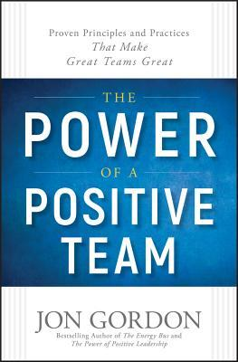 The Power of a Positive Team: Proven Principles and