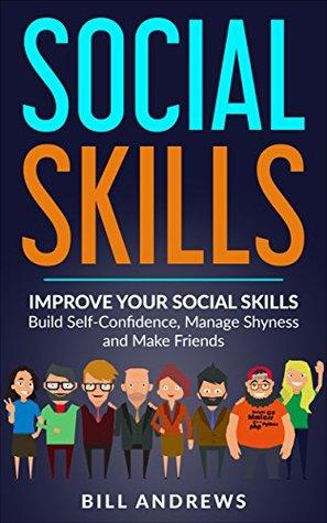 Social Skills: Improve Your Social Skills- Build Self-Confidence, Manage Shyness & Make Friends (Social Skills, Social Anxiety Series- Part 1)