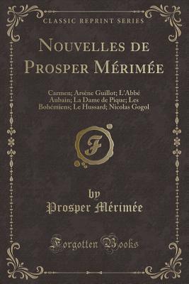 Nouvelles de Prosper M�rim�e: Carmen; Ars�ne Guillot; l'Abb� Aubain; La Dame de Pique; Les Boh�miens; Le Hussard; Nicolas Gogol (Classic Reprint)