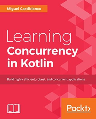 Learning Concurrency in Kotlin: Build highly efficient, robust, and concurrent applications
