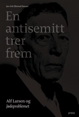 En antisemitt trer frem. Alf Larsen og Jødeproblemet. by Jan-Erik Ebbestad Hansen