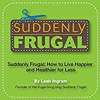 suddenly frugal how to live happier and healthier for less by leah ingram