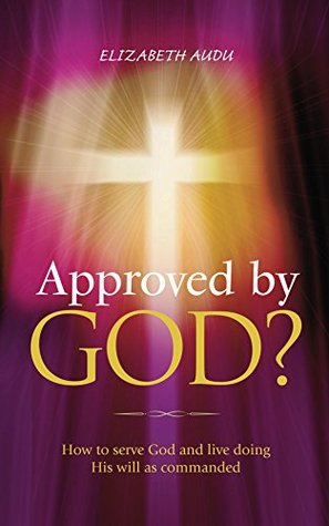 Approved by God?: How to serve God and live doing His will as commanded