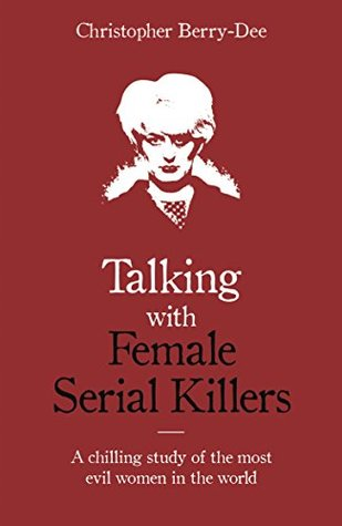 Talking with Female Serial Killers: A Chilling Study of the Most Evil Women in the World