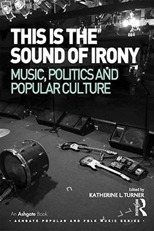 This is the Sound of Irony: Music, Politics and Popular Culture (Ashgate Popular and Folk Music Series)