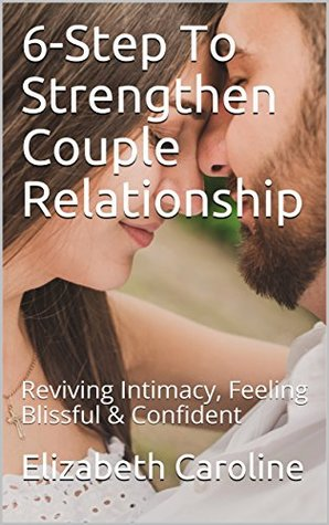 6-Step To Strengthen Couple Relationship: Reviving Intimacy, Feeling Blissful & Confident