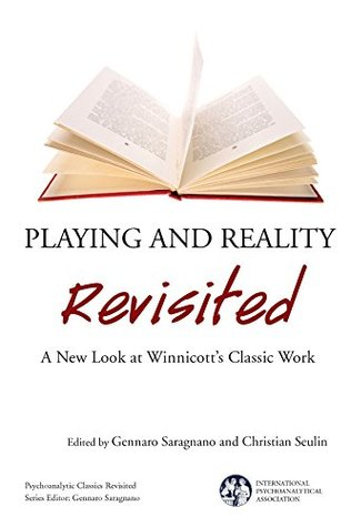 Playing and Reality Revisited: A New Look at Winnicott's Classic Work (The International Psychoanalytical Association Psychoanalytic Classics Revisited)