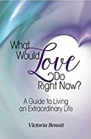 What Would Love Do Right Now?: A Guide to Living an Extraordinary Life