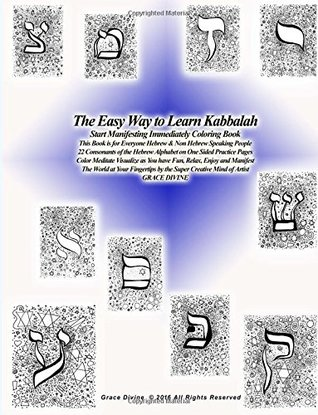 The Easy Way to Learn Kabbalah Start Manifesting Immediately Coloring Book This Book is for Everyone Hebrew & Non Hebrew Speaking People 22 Consonants of the Hebrew Alphabet on One Sided Practice Pages Color Meditate Visualize as You have Fun, Relax,: ...