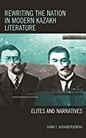 Rewriting the Nation in Modern Kazakh Literature: Elites and Narratives (Contemporary Central Asia: Societies, Politics, and Cultures)