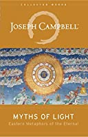 Myths of Light: Eastern Metaphors of the Eternal (The Collected Works of Joseph Campbell Book 6)