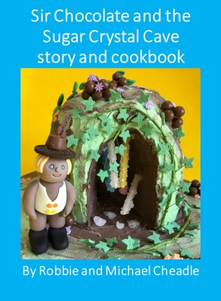 Sir Chocolate and the Sugar Crystal Caves story and cookbook by Robbie Cheadle