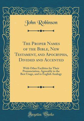 The Proper Names of the Bible, New Testament, and Apocrypha, Divided and Accented: With Other Facilities for Their Pronunciation, Agreeably to the Best Usage, and to English Analogy  by  John Robinson