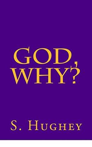 God, Why? by S. Hughey