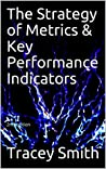 The Strategy of Metrics & Key Performance Indicators: 2nd edition