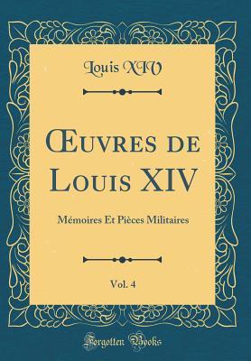 Oeuvres de Louis XIV, Vol. 4: M�moires Et Pi�ces Militaires  by  Louis XIV