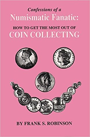 Confessions of a Numismatic Fanatic: How to Get the Most Out of Coin Collecting