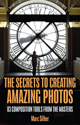 Cover of The Secrets to Creating Amazing Photos – by Marc Silber