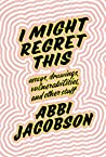 Book cover for I Might Regret This: Essays, Drawings, Vulnerabilities, and Other Stuff