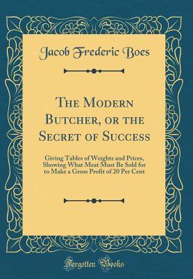 The Modern Butcher, or the Secret of Success: Giving Tables of Weights and Prices, Showing What Meat Must Be Sold for to Make a Gross Profit of 20 Per Cent (Classic Reprint)