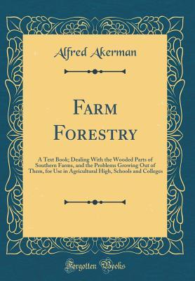 Farm Forestry: A Text Book; Dealing with the Wooded Parts of Southern Farms, and the Problems Growing Out of Them, for Use in Agricultural High, Schools and Colleges (Classic Reprint)