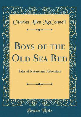 Boys of the Old Sea Bed: Tales of Nature and Adventure Charles Allen McConnell