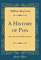 A History of Pisa: Eleventh and Twelfth Centuries (Classic Reprint)