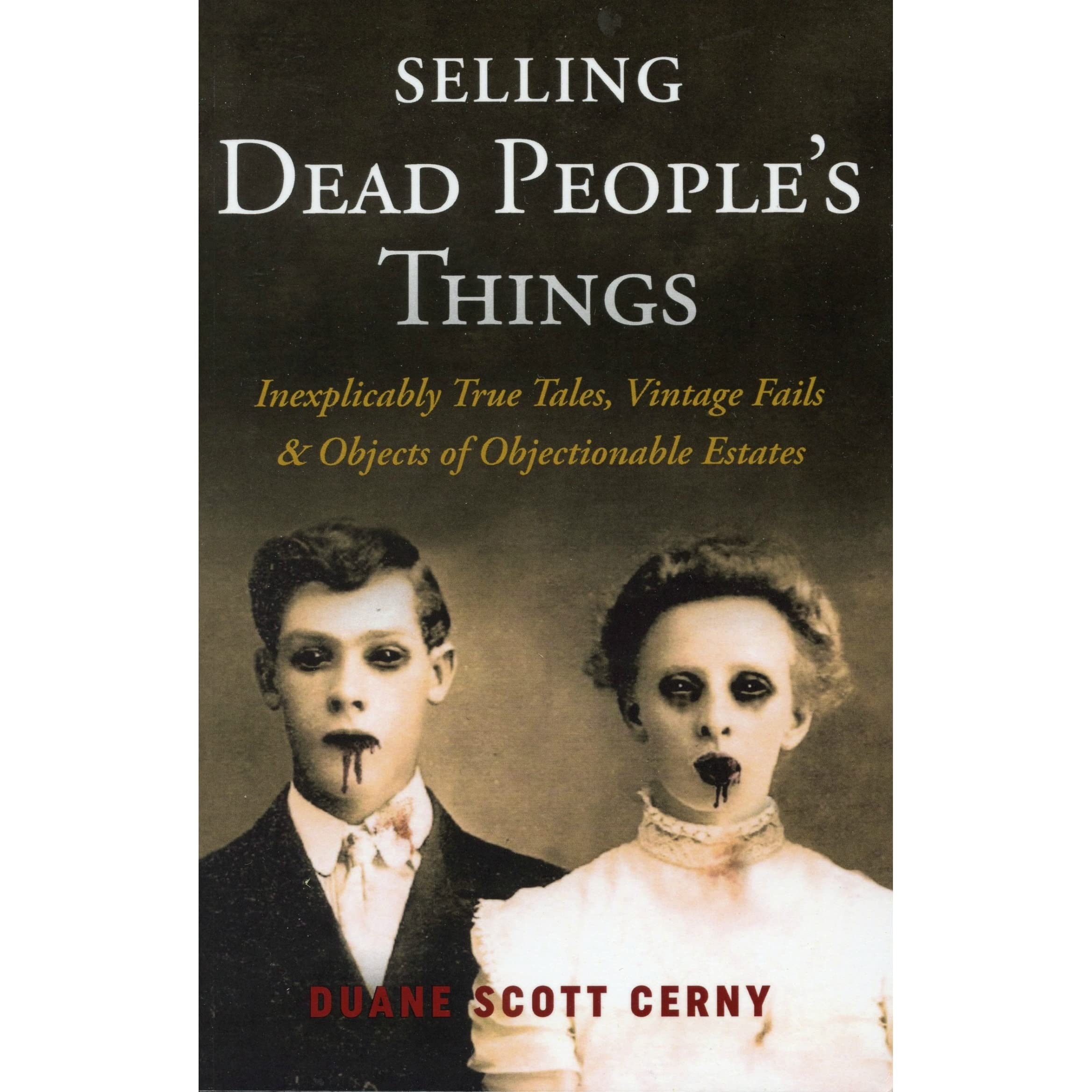 Selling Dead Peoples Things Inexplicably True Tales Vintage Fails No Disassemble The Behind Scenes Pic Of Day Is Alive Objects Objectionable Estates By Duane Scott Cerny
