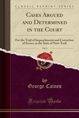 Cases Argued and Determined in the Court, Vol. 1: For the Trial of Impeachments and Correction of Errors, in the State of New-York (Classic Reprint)